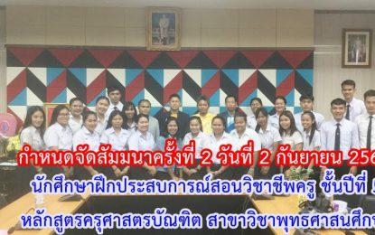 กำหนดจัดสัมมนาครั้งที่ 2 วันที่ 2 กันยายน 2562  นักศึกษาฝึกประสบการณ์สอนวิชาชีพครู ชั้นปีที่ 5 เทอม 1/2562 หลักสูตรครุศาสตรบัณฑิต สาขาวิชาพุทธศาสนศึกษา