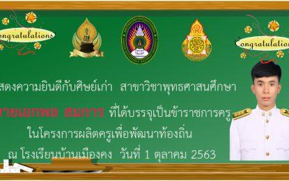 แสดงความยินดีกับนายเอกพล สมการ ศิษย์เก่าสาขาวิชาพุทธศาสนศึกษา ที่ได้บรรจุเป็นข้าราชการครูในโครงการผลิตครูเพื่อพัฒนาท้องถิ่นปี 2563 ในวันที่ 1 ตุลาคม 2563 ณ โรงเรียนบ้านเมืองคง